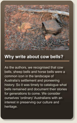 Why write about cow bells?  As the authors, we recognised that cow bells, sheep bells and horse bells were a common icon in the landscape of Australia's settlement and pioneering history. So it was timely to catalogue what bells remained and document their stories for generations to come. We consider ourselves 'ordinary' Australians with an interest in preserving our culture and heritage.